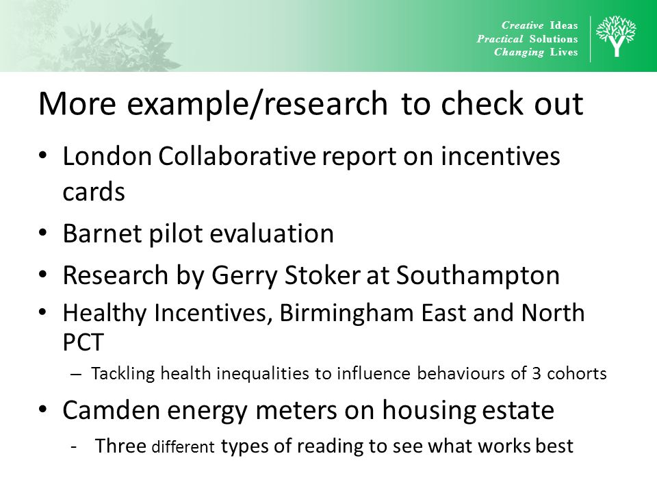 Creative Ideas Practical Solutions Changing Lives More example/research to check out London Collaborative report on incentives cards Barnet pilot eval