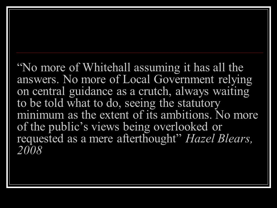 No more of Whitehall assuming it has all the answers. No more of Local Government relying on central guidance as a crutch, always waiting to be told w