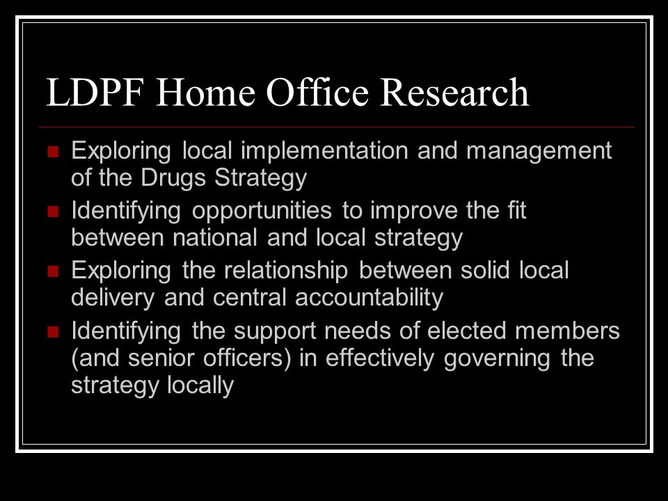 LDPF Home Office Research Exploring local implementation and management of the Drugs Strategy Identifying opportunities to improve the fit between nat