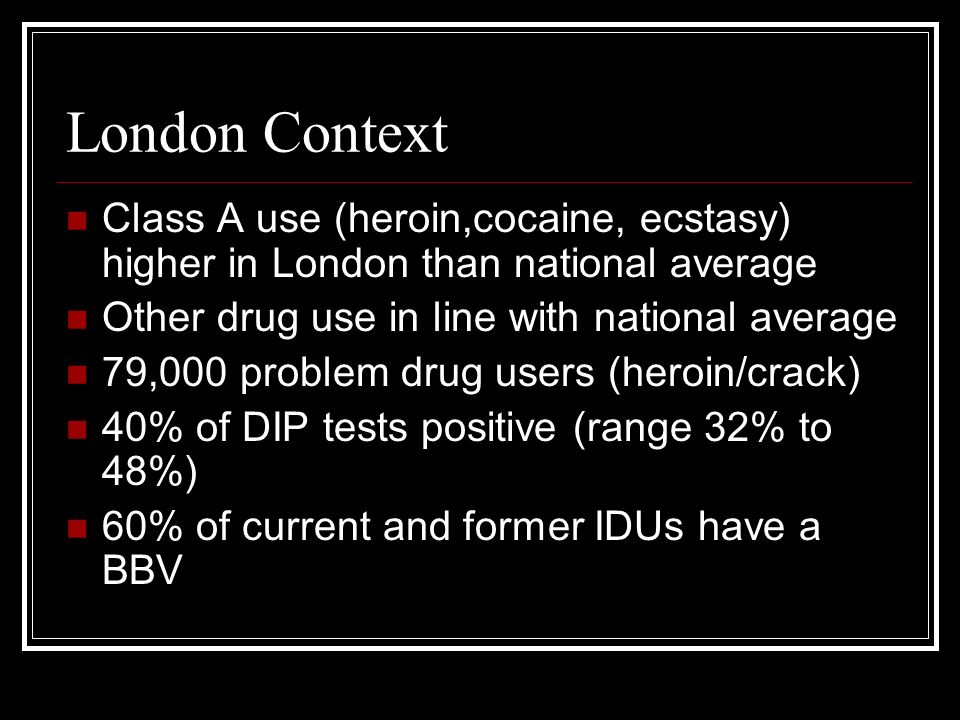 London Context Class A use (heroin,cocaine, ecstasy) higher in London than national average Other drug use in line with national average 79,000 proble