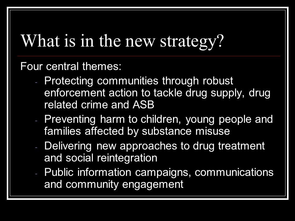 What is in the new strategy? Four central themes: - Protecting communities through robust enforcement action to tackle drug supply, drug related crime