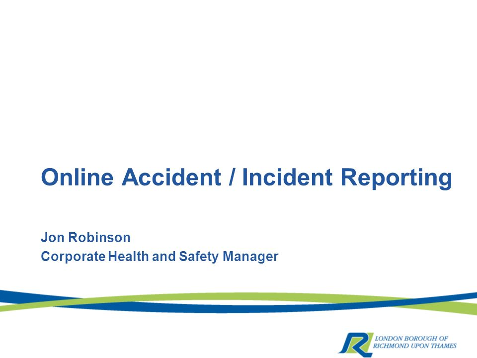 Online Accident / Incident Reporting Jon Robinson Corporate Health and Safety Manager