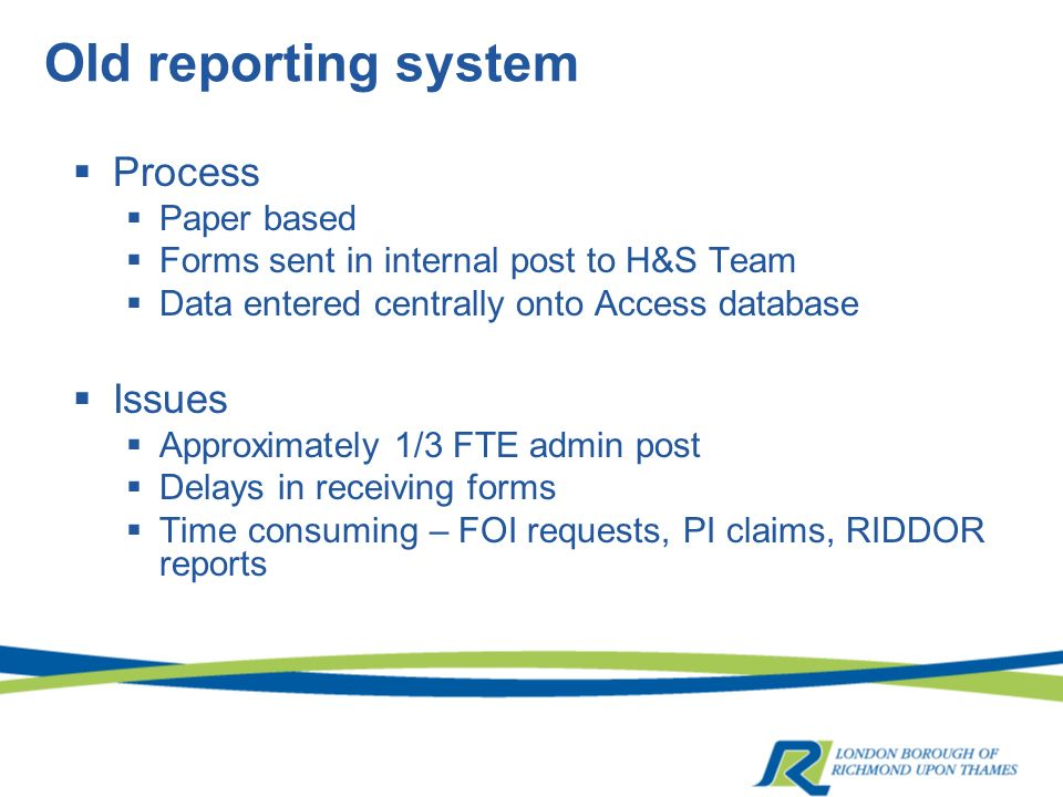 Old reporting system Process Paper based Forms sent in internal post to H&S Team Data entered centrally onto Access database Issues Approximately 1/3