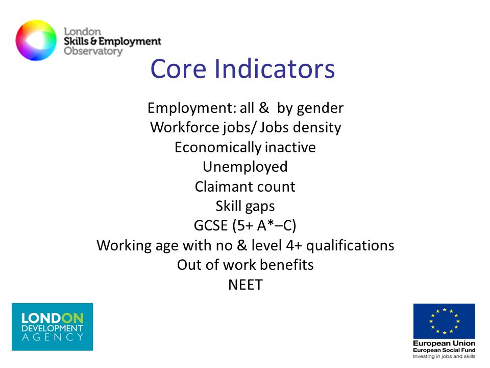 Core Indicators Employment: all & by gender Workforce jobs/ Jobs density Economically inactive Unemployed Claimant count Skill gaps GCSE (5+ A*–C) Wor
