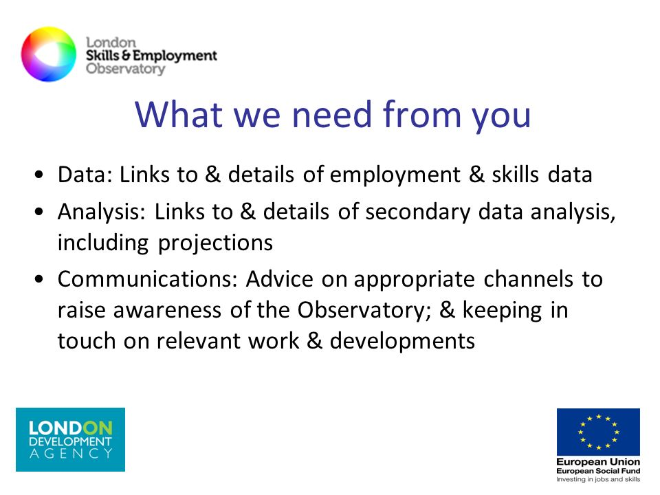 What we need from you Data: Links to & details of employment & skills data Analysis: Links to & details of secondary data analysis, including projecti