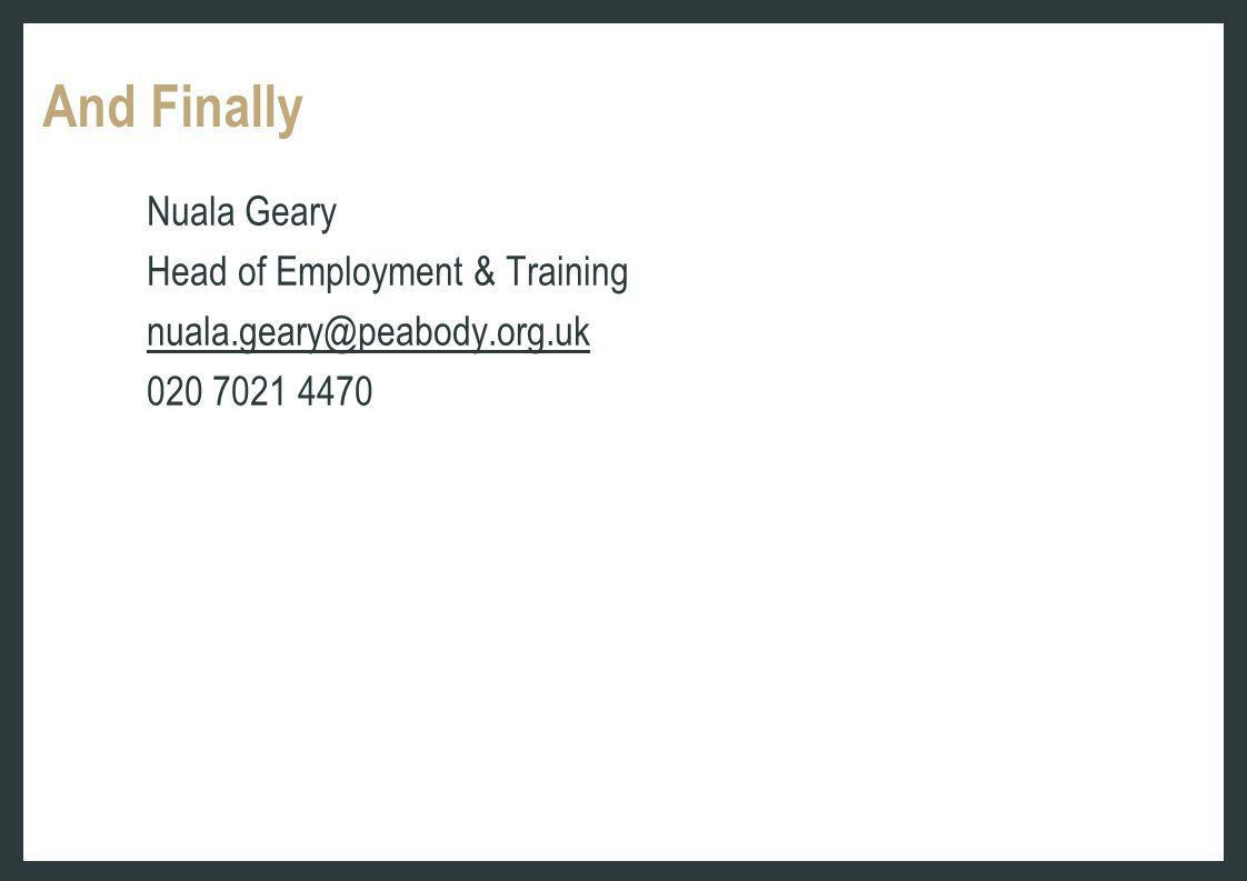 And Finally Nuala Geary Head of Employment & Training nuala.geary@peabody.org.uk 020 7021 4470
