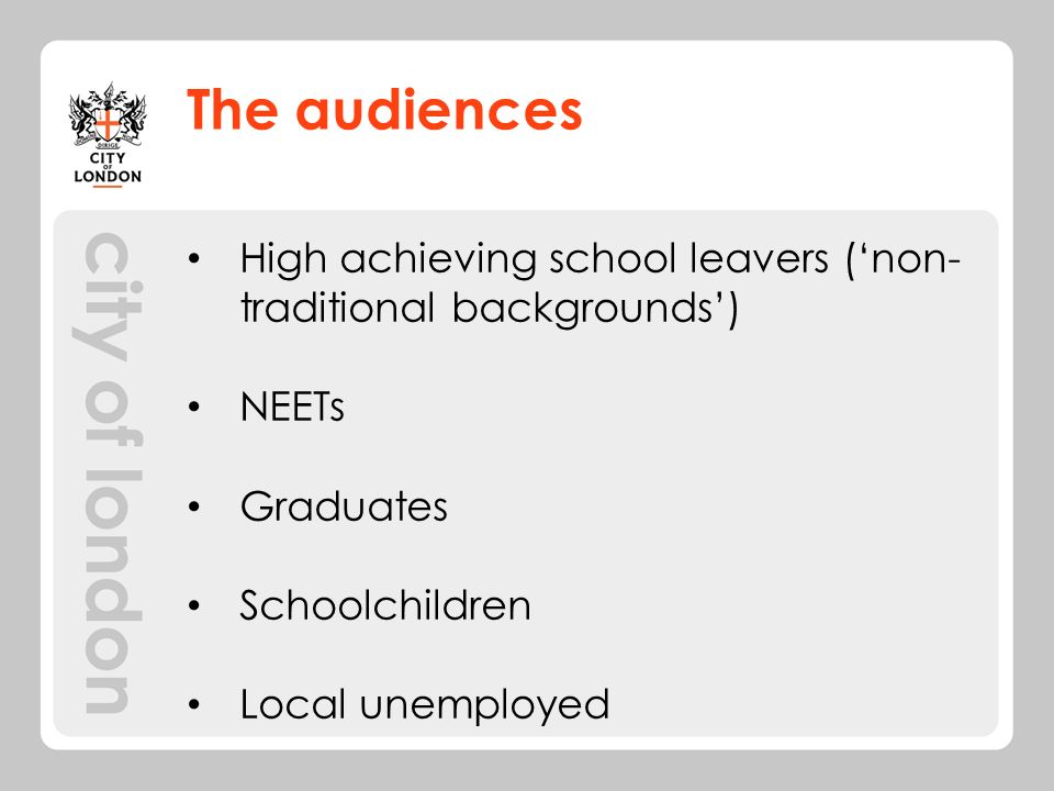 The audiences High achieving school leavers (non- traditional backgrounds) NEETs Graduates Schoolchildren Local unemployed