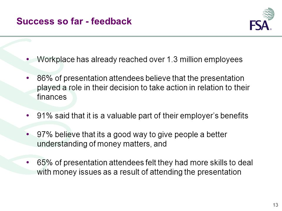13 Success so far - feedback Workplace has already reached over 1.3 million employees 86% of presentation attendees believe that the presentation played a role in their decision to take action in relation to their finances 91% said that it is a valuable part of their employers benefits 97% believe that its a good way to give people a better understanding of money matters, and 65% of presentation attendees felt they had more skills to deal with money issues as a result of attending the presentation