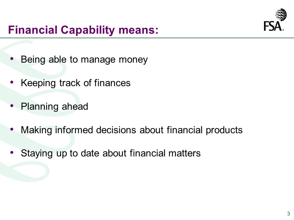 3 Financial Capability means: Being able to manage money Keeping track of finances Planning ahead Making informed decisions about financial products Staying up to date about financial matters