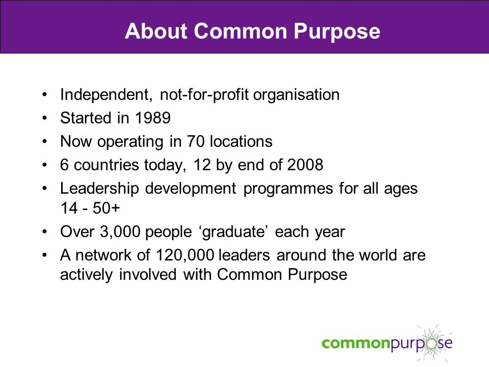 About Common Purpose Independent, not-for-profit organisation Started in 1989 Now operating in 70 locations 6 countries today, 12 by end of 2008 Leadership development programmes for all ages 14 - 50+ Over 3,000 people graduate each year A network of 120,000 leaders around the world are actively involved with Common Purpose