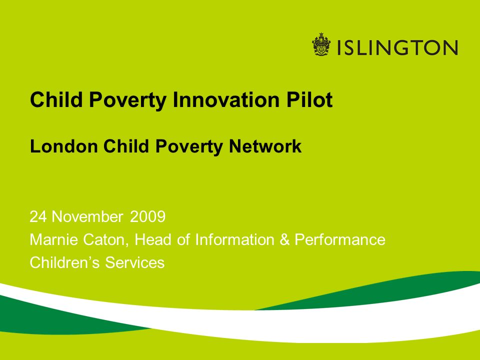 Child Poverty in Islington Index of Child Well-being 2009 – Islington 4 th worst local authority after Liverpool, Tower Hamlets and Manchester Measured as number of children in households on out of work benefits, Islington remains second worst in UK Number of children living below 60% median income cannot be measured at LA level – however, local data shows over 92% of children in households claiming HB/CTB are in poverty