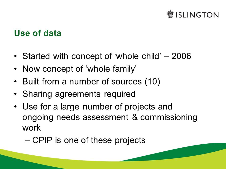 Use of data Started with concept of whole child – 2006 Now concept of whole family Built from a number of sources (10) Sharing agreements required Use for a large number of projects and ongoing needs assessment & commissioning work –CPIP is one of these projects