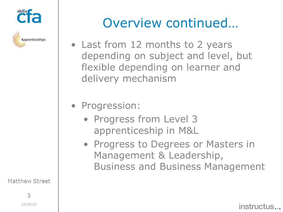 3 12/09/12 Matthew Street Overview continued… Last from 12 months to 2 years depending on subject and level, but flexible depending on learner and delivery mechanism Progression: Progress from Level 3 apprenticeship in M&L Progress to Degrees or Masters in Management & Leadership, Business and Business Management