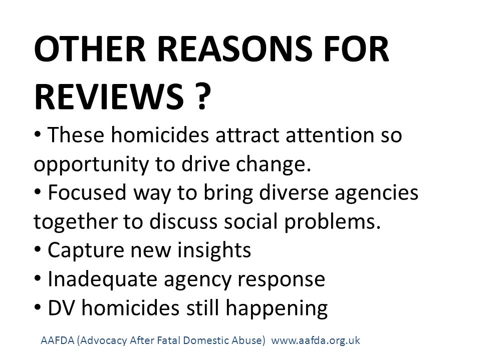 OTHER REASONS FOR REVIEWS . These homicides attract attention so opportunity to drive change.