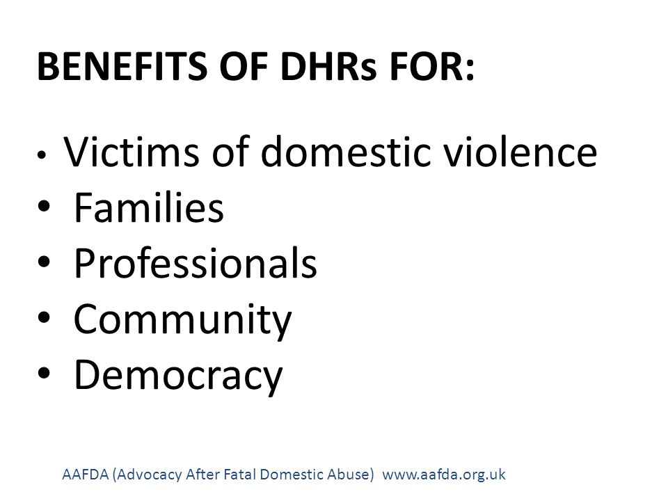 BENEFITS OF DHRs FOR: Victims of domestic violence Families Professionals Community Democracy AAFDA (Advocacy After Fatal Domestic Abuse) www.aafda.org.uk