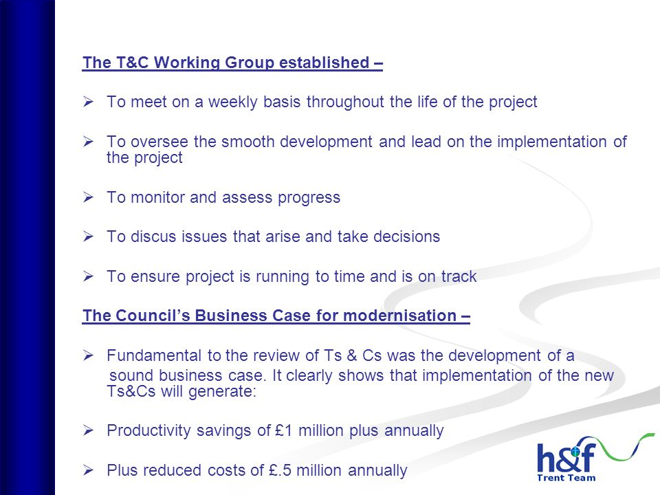 The T&C Working Group established – To meet on a weekly basis throughout the life of the project To oversee the smooth development and lead on the implementation of the project To monitor and assess progress To discus issues that arise and take decisions To ensure project is running to time and is on track The Councils Business Case for modernisation – Fundamental to the review of Ts & Cs was the development of a sound business case.