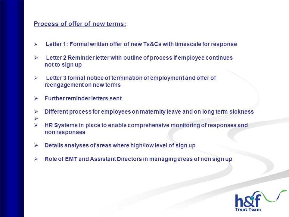 Process of offer of new terms: Letter 1: Formal written offer of new Ts&Cs with timescale for response Letter 2 Reminder letter with outline of process if employee continues not to sign up Letter 3 formal notice of termination of employment and offer of reengagement on new terms Further reminder letters sent Different process for employees on maternity leave and on long term sickness HR Systems in place to enable comprehensive monitoring of responses and non responses Details analyses of areas where high/low level of sign up Role of EMT and Assistant Directors in managing areas of non sign up