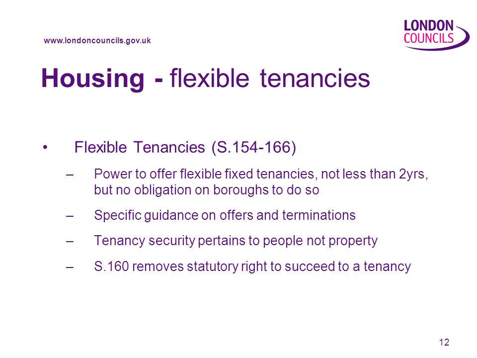 www.londoncouncils.gov.uk 12 Housing - flexible tenancies Flexible Tenancies (S.154-166) –Power to offer flexible fixed tenancies, not less than 2yrs, but no obligation on boroughs to do so –Specific guidance on offers and terminations –Tenancy security pertains to people not property –S.160 removes statutory right to succeed to a tenancy