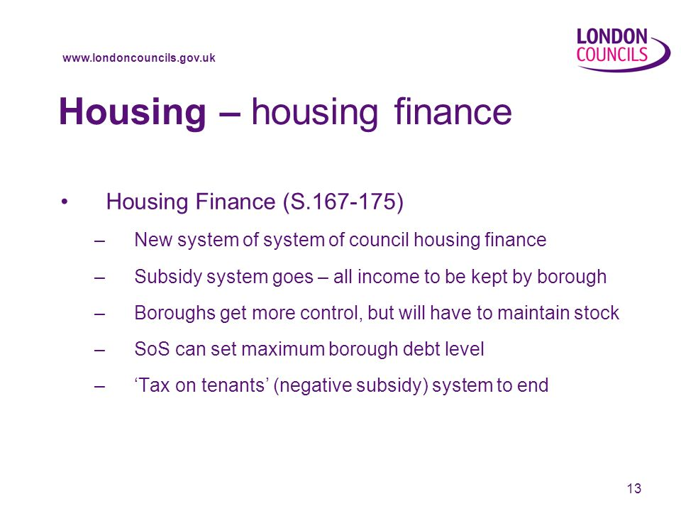www.londoncouncils.gov.uk 13 Housing – housing finance Housing Finance (S.167-175) –New system of system of council housing finance –Subsidy system goes – all income to be kept by borough –Boroughs get more control, but will have to maintain stock –SoS can set maximum borough debt level –Tax on tenants (negative subsidy) system to end