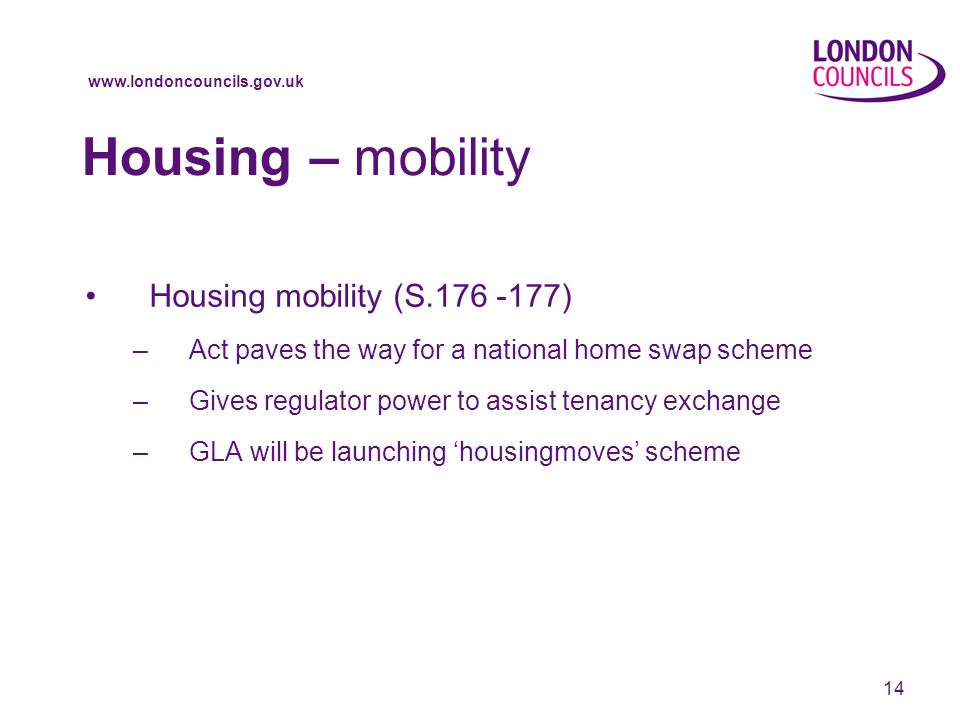 14 Housing – mobility Housing mobility (S ) –Act paves the way for a national home swap scheme –Gives regulator power to assist tenancy exchange –GLA will be launching housingmoves scheme