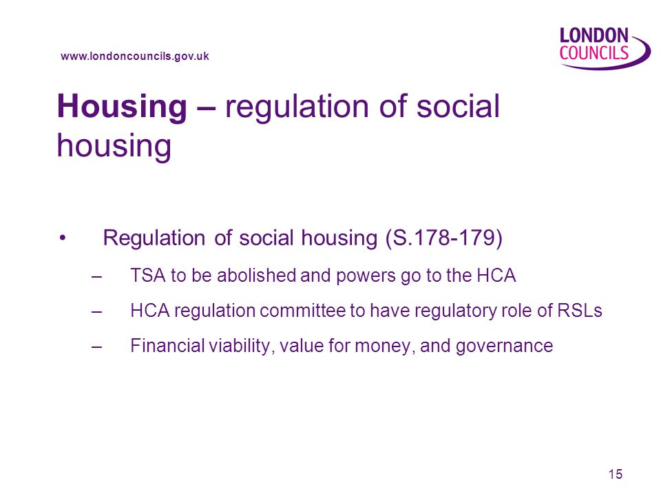 www.londoncouncils.gov.uk 15 Housing – regulation of social housing Regulation of social housing (S.178-179) –TSA to be abolished and powers go to the HCA –HCA regulation committee to have regulatory role of RSLs –Financial viability, value for money, and governance