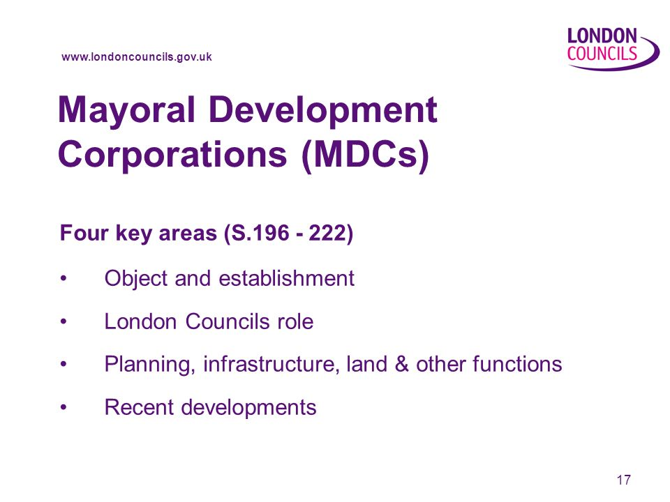 17 Mayoral Development Corporations (MDCs) Four key areas (S ) Object and establishment London Councils role Planning, infrastructure, land & other functions Recent developments