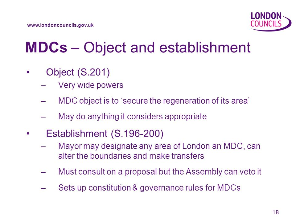 18 MDCs – Object and establishment Object (S.201) –Very wide powers –MDC object is to secure the regeneration of its area –May do anything it considers appropriate Establishment (S ) –Mayor may designate any area of London an MDC, can alter the boundaries and make transfers –Must consult on a proposal but the Assembly can veto it –Sets up constitution & governance rules for MDCs