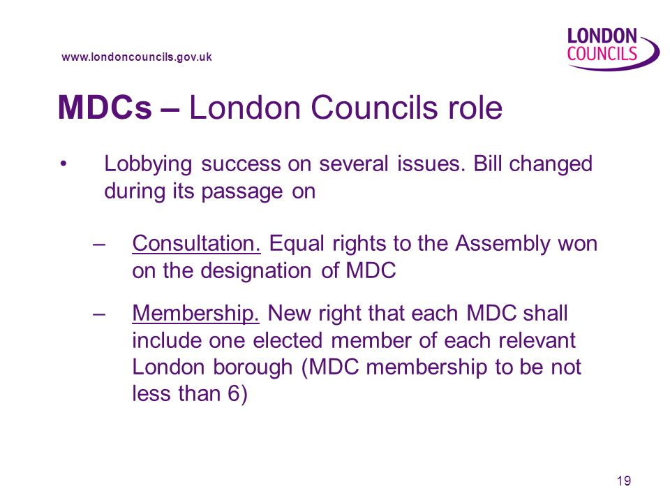 www.londoncouncils.gov.uk 19 MDCs – London Councils role Lobbying success on several issues.
