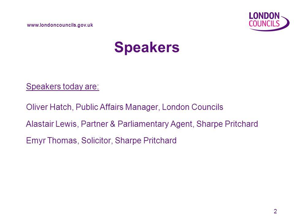 www.londoncouncils.gov.uk 2 Speakers Speakers today are: Oliver Hatch, Public Affairs Manager, London Councils Alastair Lewis, Partner & Parliamentary Agent, Sharpe Pritchard Emyr Thomas, Solicitor, Sharpe Pritchard