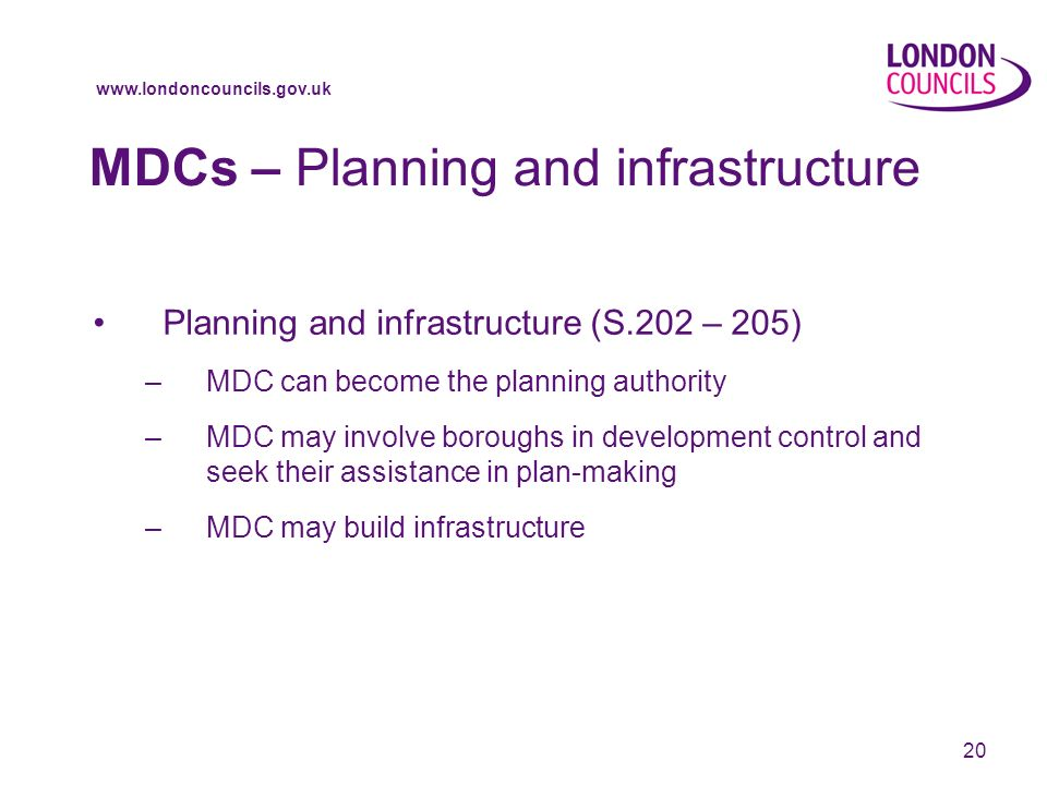 20 MDCs – Planning and infrastructure Planning and infrastructure (S.202 – 205) –MDC can become the planning authority –MDC may involve boroughs in development control and seek their assistance in plan-making –MDC may build infrastructure