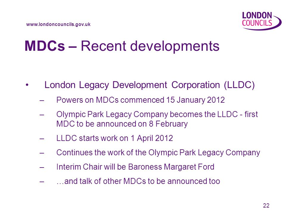 www.londoncouncils.gov.uk 22 MDCs – Recent developments London Legacy Development Corporation (LLDC) –Powers on MDCs commenced 15 January 2012 –Olympic Park Legacy Company becomes the LLDC - first MDC to be announced on 8 February –LLDC starts work on 1 April 2012 –Continues the work of the Olympic Park Legacy Company –Interim Chair will be Baroness Margaret Ford –…and talk of other MDCs to be announced too