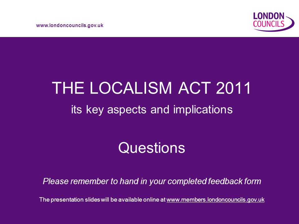 www.londoncouncils.gov.uk THE LOCALISM ACT 2011 its key aspects and implications Questions Please remember to hand in your completed feedback form The presentation slides will be available online at www.members.londoncouncils.gov.uk