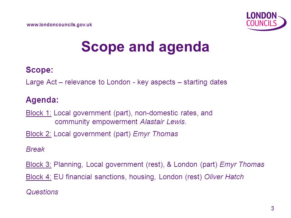 3 Scope and agenda Scope: Large Act – relevance to London - key aspects – starting dates Agenda: Block 1: Local government (part), non-domestic rates, and community empowerment Alastair Lewis.