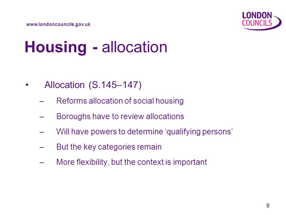 9 Housing - allocation Allocation (S.145–147) –Reforms allocation of social housing –Boroughs have to review allocations –Will have powers to determine qualifying persons –But the key categories remain –More flexibility, but the context is important