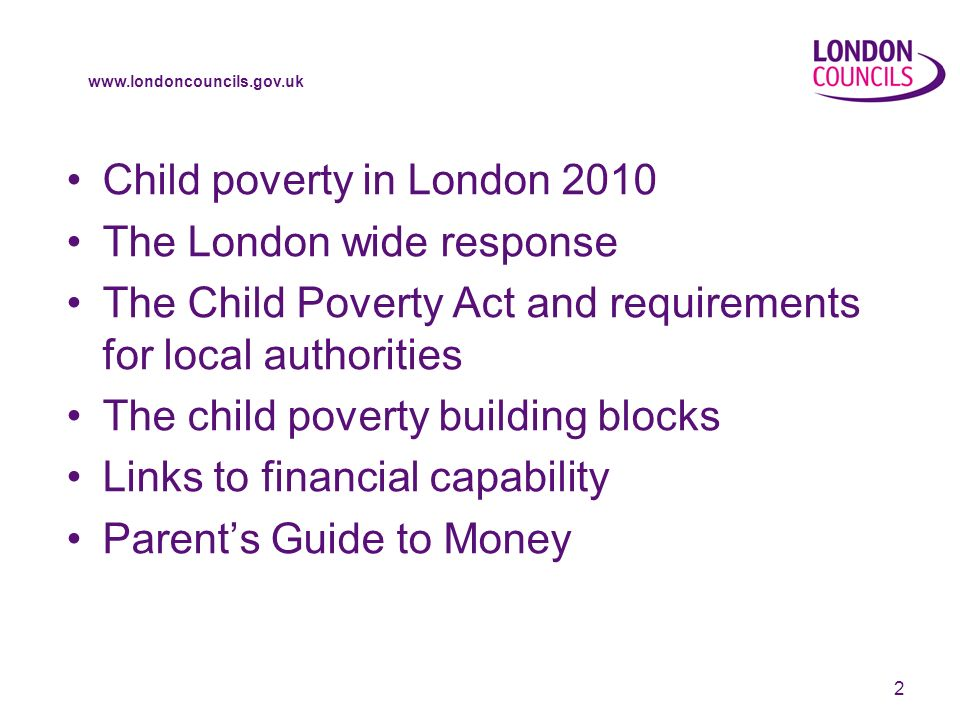 www.londoncouncils.gov.uk 2 Child poverty in London 2010 The London wide response The Child Poverty Act and requirements for local authorities The child poverty building blocks Links to financial capability Parents Guide to Money
