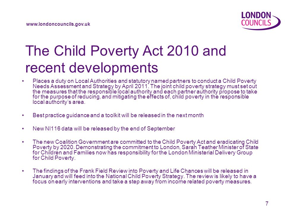 www.londoncouncils.gov.uk 7 The Child Poverty Act 2010 and recent developments Places a duty on Local Authorities and statutory named partners to conduct a Child Poverty Needs Assessment and Strategy by April 2011.