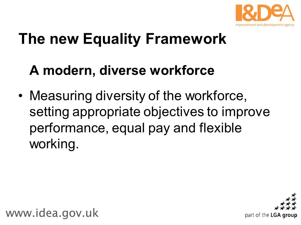 The new Equality Framework A modern, diverse workforce Measuring diversity of the workforce, setting appropriate objectives to improve performance, equal pay and flexible working.