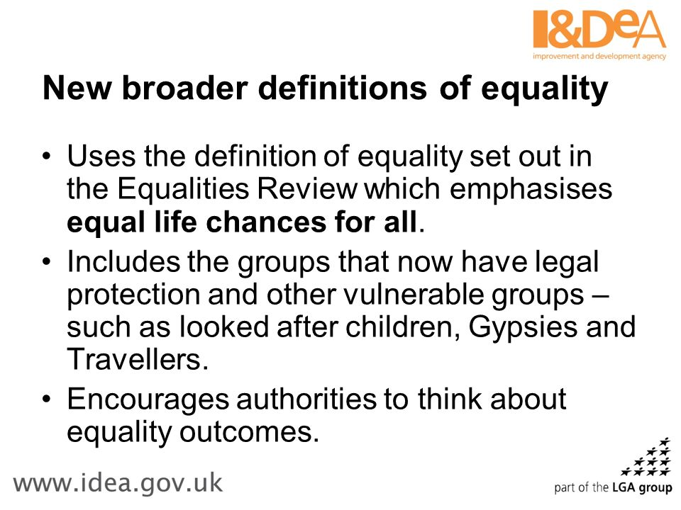 New broader definitions of equality Uses the definition of equality set out in the Equalities Review which emphasises equal life chances for all.