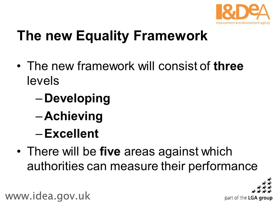 The new Equality Framework The new framework will consist of three levels –Developing –Achieving –Excellent There will be five areas against which authorities can measure their performance