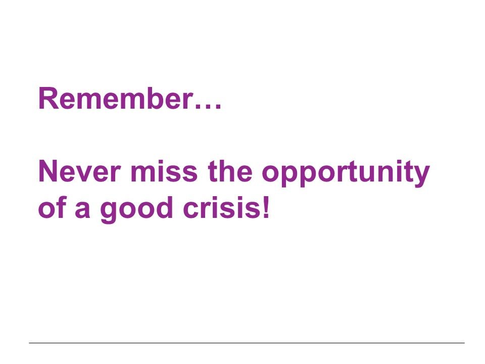 Remember… Never miss the opportunity of a good crisis!