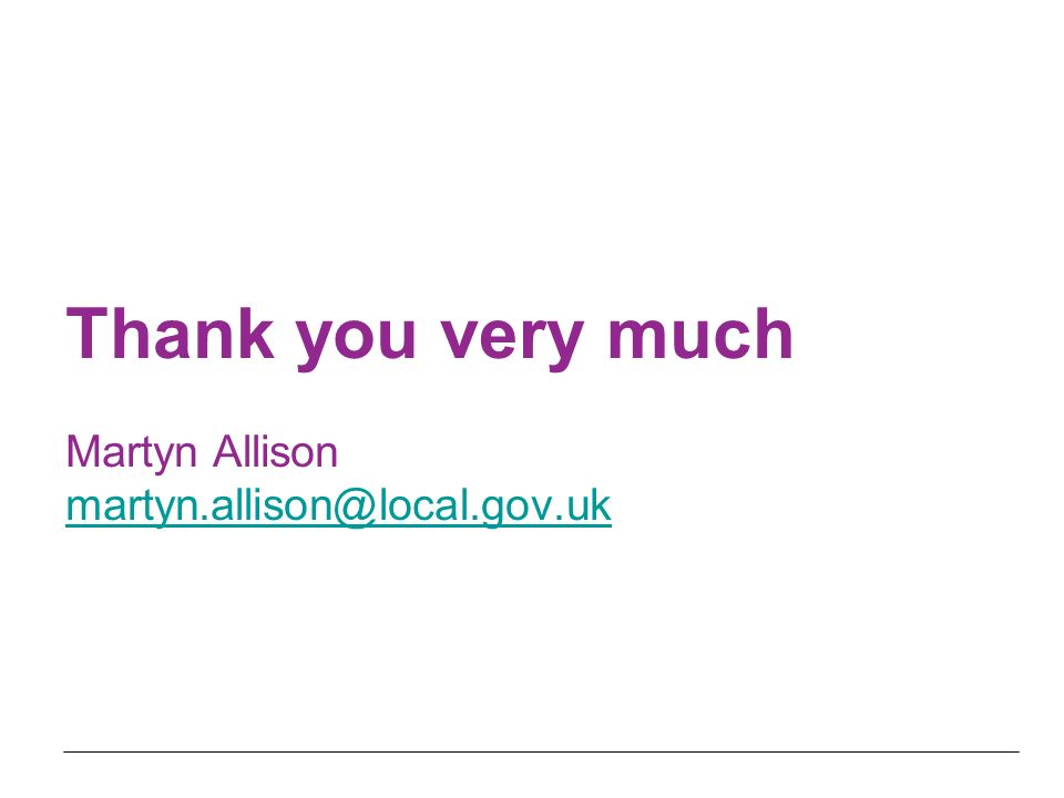 Thank you very much Martyn Allison martyn.allison@local.gov.uk martyn.allison@local.gov.uk