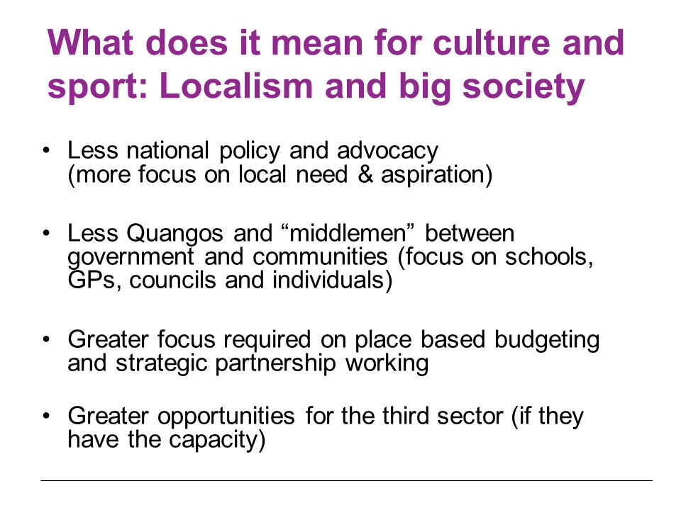 What does it mean for culture and sport: Localism and big society Less national policy and advocacy (more focus on local need & aspiration) Less Quang
