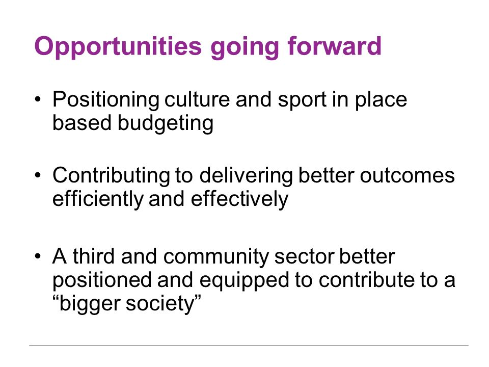 Opportunities going forward Positioning culture and sport in place based budgeting Contributing to delivering better outcomes efficiently and effectiv