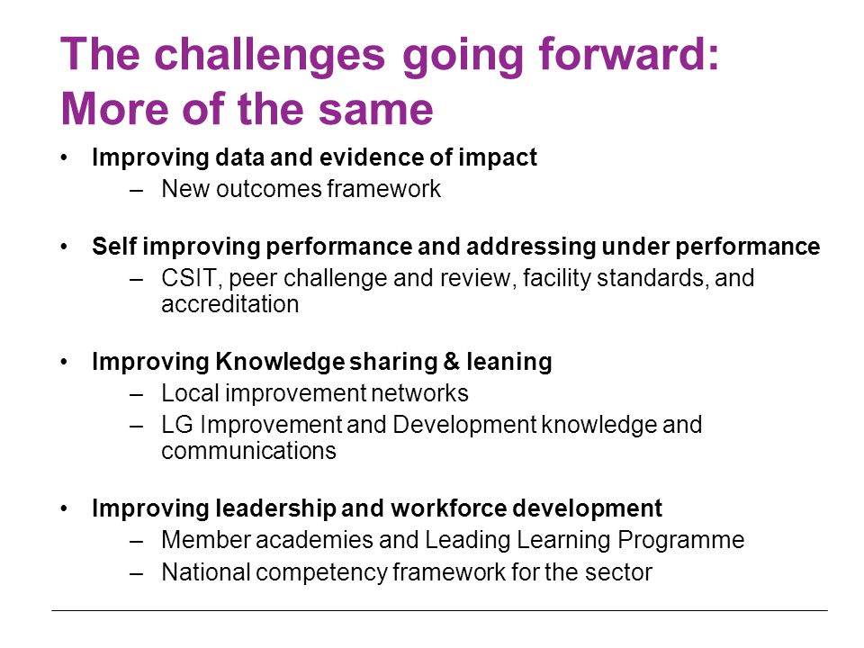 The challenges going forward: More of the same Improving data and evidence of impact –New outcomes framework Self improving performance and addressing