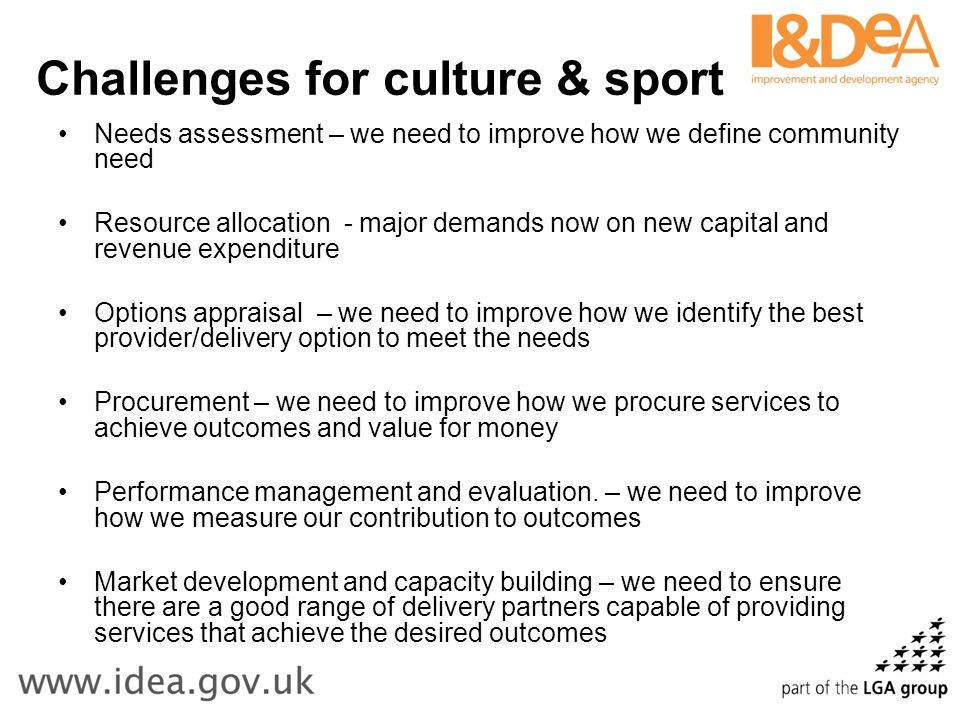 Challenges for culture & sport Needs assessment – we need to improve how we define community need Resource allocation - major demands now on new capital and revenue expenditure Options appraisal – we need to improve how we identify the best provider/delivery option to meet the needs Procurement – we need to improve how we procure services to achieve outcomes and value for money Performance management and evaluation.