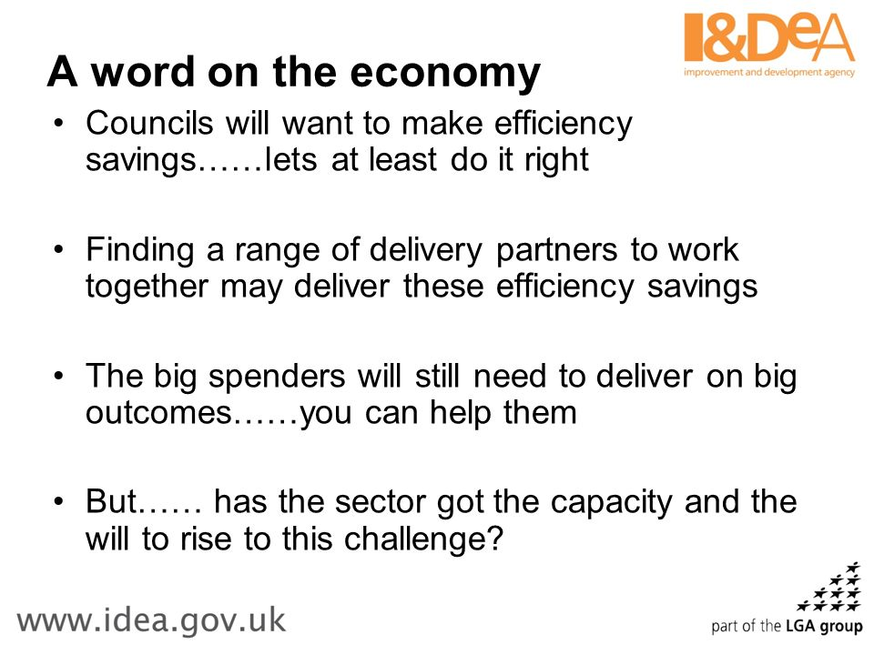 A word on the economy Councils will want to make efficiency savings……lets at least do it right Finding a range of delivery partners to work together may deliver these efficiency savings The big spenders will still need to deliver on big outcomes……you can help them But…… has the sector got the capacity and the will to rise to this challenge