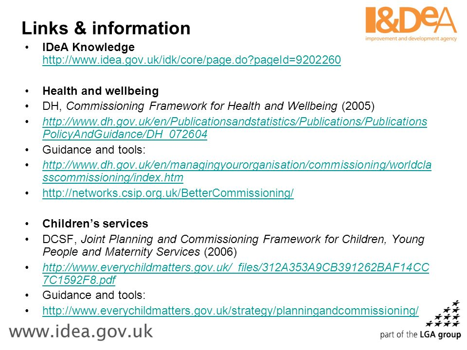 Links & information IDeA Knowledge http://www.idea.gov.uk/idk/core/page.do pageId=9202260 http://www.idea.gov.uk/idk/core/page.do pageId=9202260 Health and wellbeing DH, Commissioning Framework for Health and Wellbeing (2005) http://www.dh.gov.uk/en/Publicationsandstatistics/Publications/Publications PolicyAndGuidance/DH_072604http://www.dh.gov.uk/en/Publicationsandstatistics/Publications/Publications PolicyAndGuidance/DH_072604 Guidance and tools: http://www.dh.gov.uk/en/managingyourorganisation/commissioning/worldcla sscommissioning/index.htmhttp://www.dh.gov.uk/en/managingyourorganisation/commissioning/worldcla sscommissioning/index.htm http://networks.csip.org.uk/BetterCommissioning/ Childrens services DCSF, Joint Planning and Commissioning Framework for Children, Young People and Maternity Services (2006) http://www.everychildmatters.gov.uk/_files/312A353A9CB391262BAF14CC 7C1592F8.pdfhttp://www.everychildmatters.gov.uk/_files/312A353A9CB391262BAF14CC 7C1592F8.pdf Guidance and tools: http://www.everychildmatters.gov.uk/strategy/planningandcommissioning/