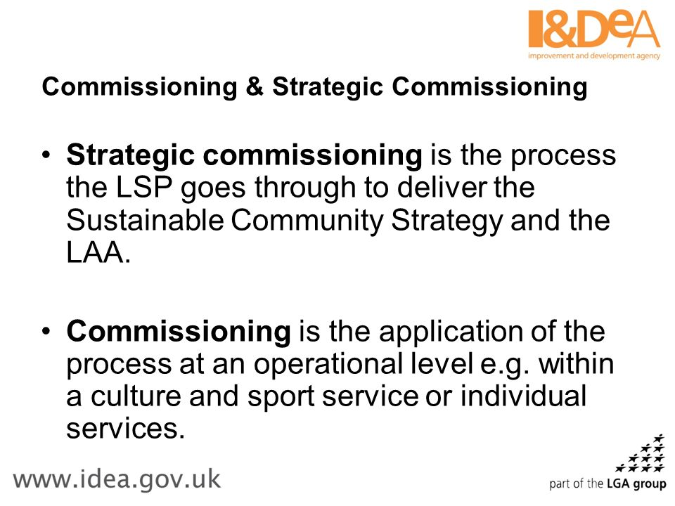 Commissioning & Strategic Commissioning Strategic commissioning is the process the LSP goes through to deliver the Sustainable Community Strategy and