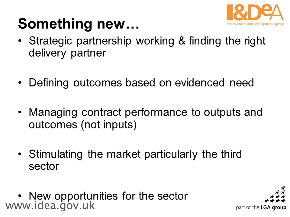 Something new… Strategic partnership working & finding the right delivery partner Defining outcomes based on evidenced need Managing contract performa