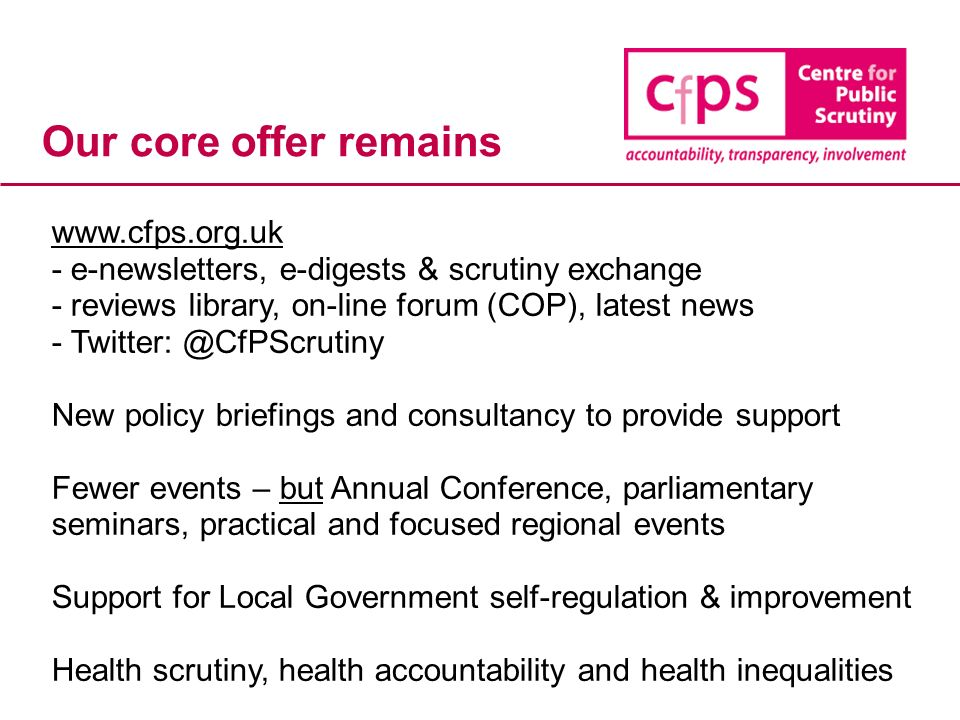 Our core offer remains www.cfps.org.uk - e-newsletters, e-digests & scrutiny exchange - reviews library, on-line forum (COP), latest news - Twitter: @CfPScrutiny New policy briefings and consultancy to provide support Fewer events – but Annual Conference, parliamentary seminars, practical and focused regional events Support for Local Government self-regulation & improvement Health scrutiny, health accountability and health inequalities